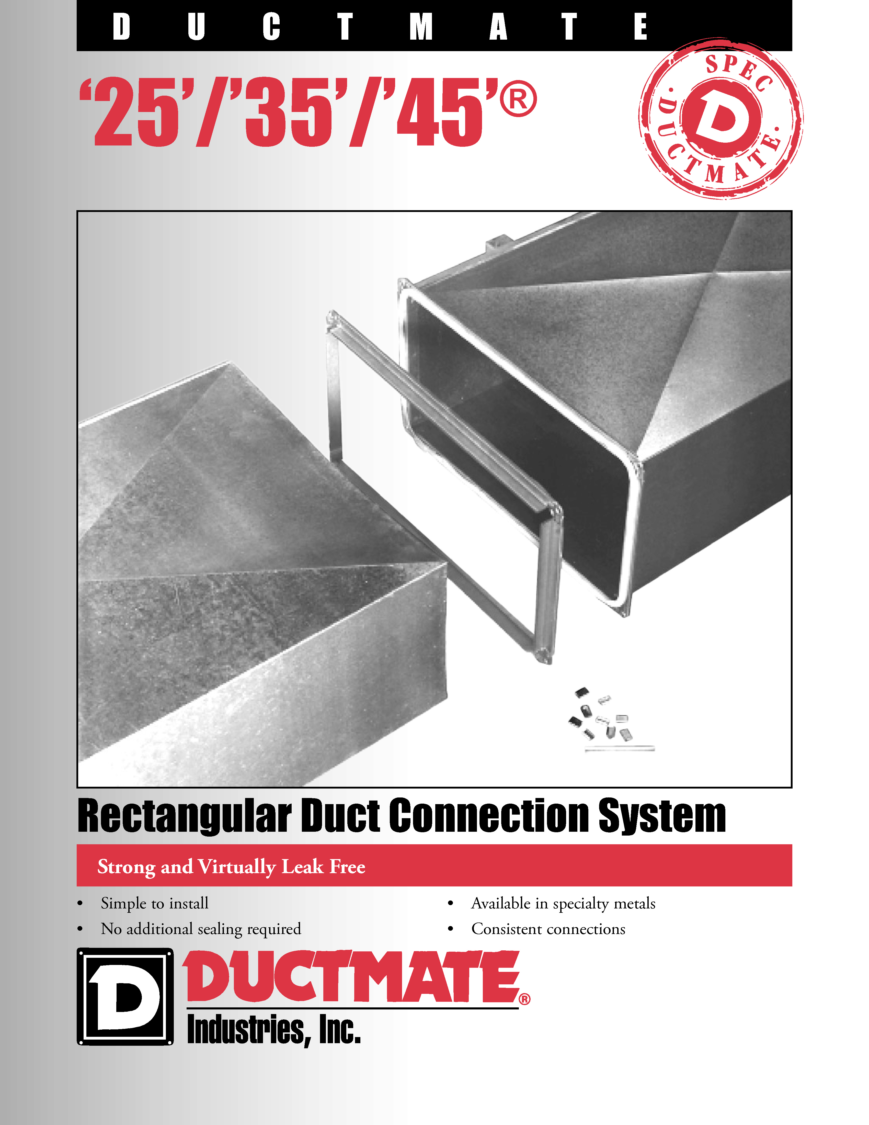 """• Simple to install • No additional sealing required • Available in specialty metals • Consistent connections Strong and Virtually Leak Free Rectangular Duct Connection System '25'/'35'/'45' ®  DUCTMATE  '25'/'35'/'45'®Rectangular Duct  Connection System DESCRIPTION Ductmate 25/35/45 connection systems consist of roll-formed flanges, corner pieces, gasket and cleat. The flanges attach to the duct wall and have an integral mastic which allows the flange to seal itself to the duct. Corner pieces are used to add rigidity to the flange; hold the ductwork together and provide a sealing surface for the gasket. The gasket serves as a seal between the flanges. The cleat insures even compression of the gasket along the length of the flange. BASIC USE Ductmate 25/35/45 are used to connect rectangular ducts when a rigid, leak-free connection is required. SPECIAL CHARACTERISTICS • Patented downset in corner insures proper sealing (excludes Ductmate '45') • Patented corner clips ease installation (excludes Ductmate '45') • Sealing materials meet NFPA 90A & B Class 1 requirements • The Ductmate '45' system is not recommended for applications with duct gauges heavier than 10 or lighter than 22. • The Ductmate '35' system is not recommended for applications with duct gauges heavier than 16 GA, or lighter than 26 GA. • The Ductmate '25' is not recommended for applications with duct gauges heavier than 20 GA or lighter than 26 GA. TECHNICAL INFORMATION Ductmate '45' was tested in accordance with SMACNA testing procedures. No external sealant was employed and the test results reveal: the Ductmate '45' system is comparable to a SMACNA Class K transverse joint; the Ductmate '35' system is comparable to the SMACNA Class """"J"""" transverse joint and the Ductmate '25' system is comparable to the SMACNA Class """"F"""" joint. Ductmate '35' in stainless steel exhibits the same performance as galvanized. Aluminum DM35 is comparable to a SMACNA H connection. DM25 is not available in aluminum or stainles"""
